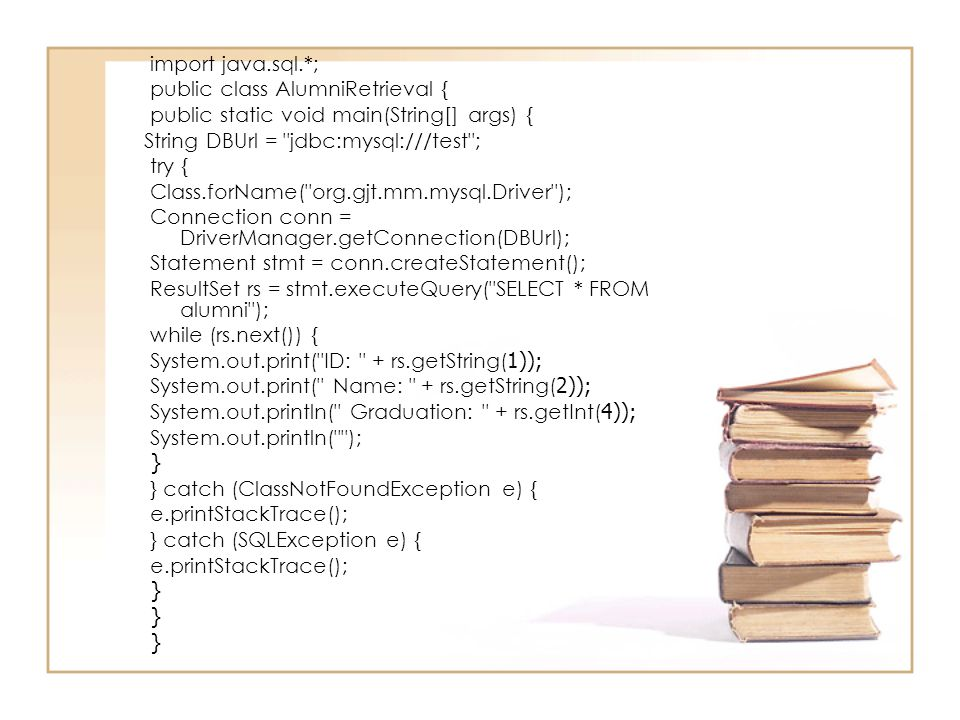import java.sql.*; public class AlumniRetrieval { public static void main(String[] args) { String DBUrl = jdbc:mysql:///test ;